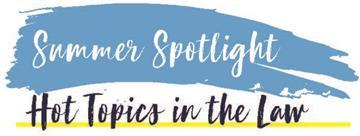 Summer Spotlight: Hot Topics in the Law